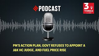 PM's action plan, govt refuses to appoint a J&K HC judge, and fuel price rise
