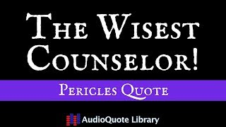 Pericles Quote - The wisest counselor is...!