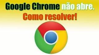 Google Chrome não abre. Como resolver.