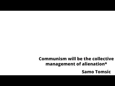 Communism will be the collective management of alienation*
