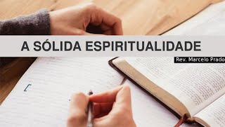 A SÓLIDA ESPIRITUALIDADE  I Rev. Marcelo Prado