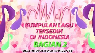 KUMPULAN LAGU TERSEDIH DI INDONESIA BAGIAN 2 (COLLECTION SADDEST SONG IN INDONESIA PART 2)