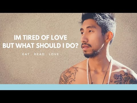 IM TIRED OF LOVE BUT WHAT SHOULD I DO?