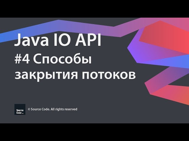 Java IO API. Урок 4. Способы закрытия потоков