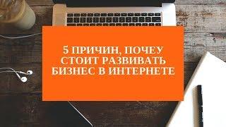 5 причин почему стоит развивать бизнес в интернете