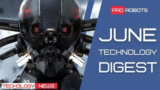 The latest robots and future technologies: all the June technology news in one issue!