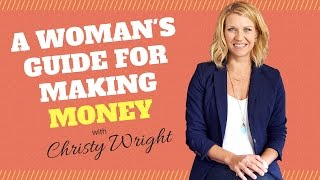 A Woman's Guide for Making Money with Christy Wright