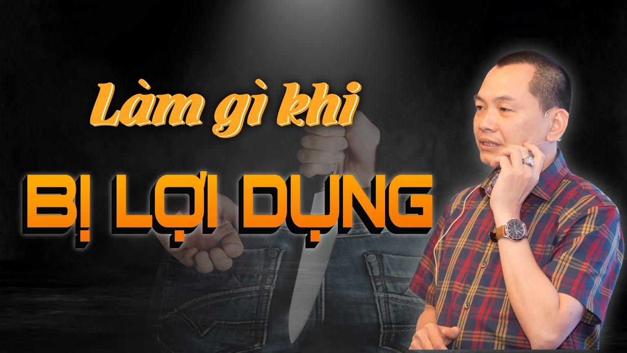"""Làm Gì Khi """"BỊ LỢI DỤNG""""? – Ngô Minh Tuấn"""