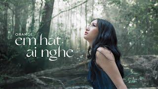 MV Em Hát Ai Nghe - Orange Full HD