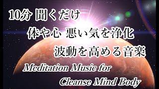 10分 体や心 運気などに悪影響をもたらす悪い気を浄化・波動を上げる音楽|Meditation Music for Cleanse Mind Body, Positive Energy Raise