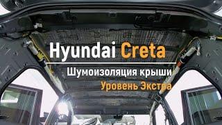 Шумоизоляция крыши Hyundai Creta в уровне Экстра. АвтоШум.