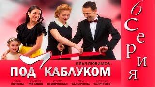 """Сериал """"Под каблуком"""" - 6 Серия"""