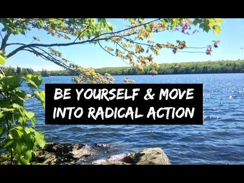 Be Yourself & Move Into Radical Action