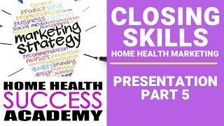 Home Health Marketing Closing Skills Presentation Part 5