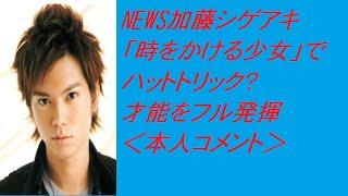 NEWS加藤シゲアキ「時をかける少女」でハットトリック?才能をフル発揮...