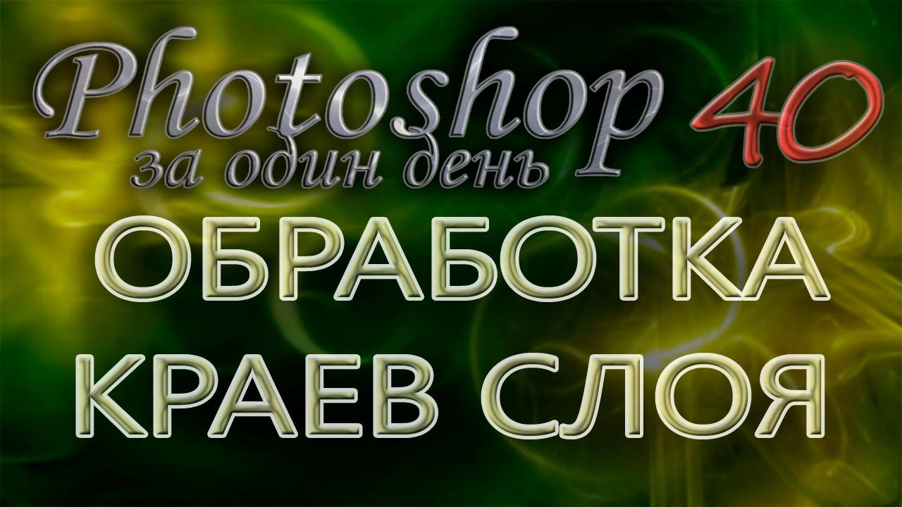 ОБРАБОТКА КРАЕВ СЛОЯ - Photoshop (Фотошоп) за один день! - Урок 40