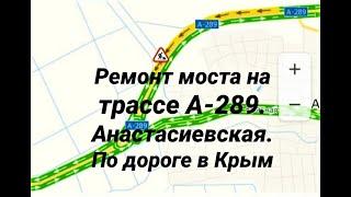РЕМОНТ МОСТА ТРАССА А-289/ АНАСТАСИЕВСКАЯ/ КРАСНОДАРСКИЙ КРАЙ/ НАПРАВЛЕНИЕ НА КРЫМ