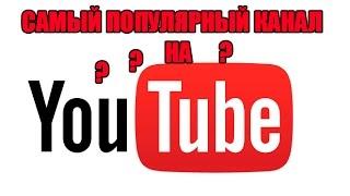 САМЫЙ ПОПУЛЯРНЫЙ КАНАЛ НА YOUTUBE?!!