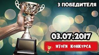 ИТОГИ КОНКУРСОВ #2★ 3 ПОБЕДИТЕЛЯ★ 03 07 2017
