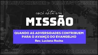 QUANDO AS ADVERSIDADES CONTRIBUEM PARA O AVANÇO DO EVANGELHO - Rev. Luciano Rocha