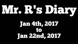 Mr. R's Diary Jan 4th, 2017 to Jan 22nd, 2017