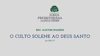 O Culto Solene ao Deus Santo   Lv 10.1-7   Rev. Cleiton Ricardo (IPJaguaribe)