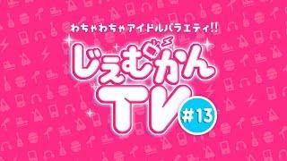 【わちゃわちゃ】じぇむかんTV#13【アイドルバラエティ!!】
