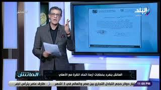 الماتش - انفراد..خطابات أزمة اتحاد الكرة مع الأهلي