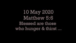 10 May 2020 Matthew 5:6 (Blessed are those that hunger and thirst)