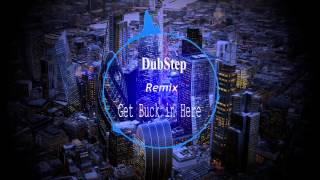Get Buck in Here  - Remix - Dubstep