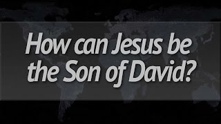 How can Jesus be the Son of David?