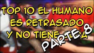 TOP 10 EL HUMANO ES RETRASADO Y NO TIENE CURA PARTE 8 - 8cho