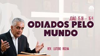 Odiados pelo mundo (João 15.18 - 16.4) • Rev. Lutero Rocha