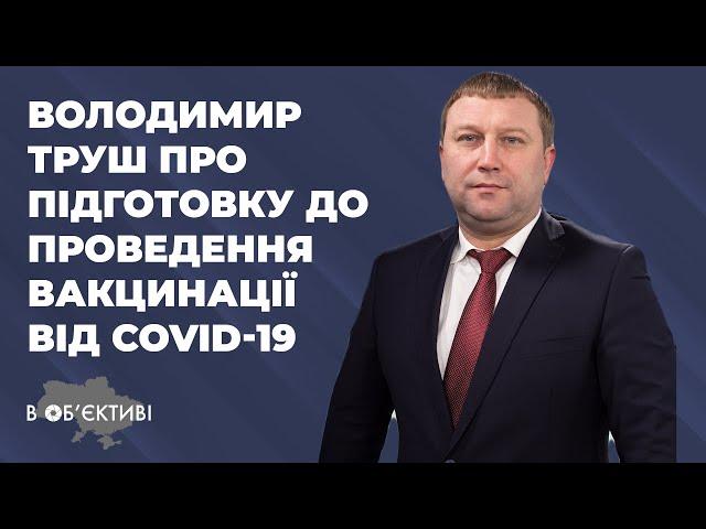 В ОБ'ЄКТИВІ | Володимир Труш про підготовку до проведення вакцинації від COVID-19