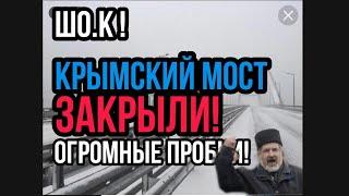 ШО.К КРЫМСКИЙ МОСТ ЗАКРЫТ!!