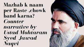 Mazhab K Naam Per Raste ,chowk Band Karna Counter Narrative By    Ustad Mohtaram Syed Jawad Naqvi