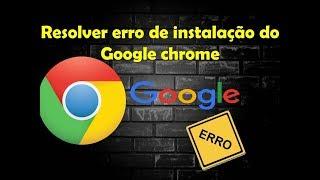 Corrigir TODOS os erro de instalação do Google Chrome novo método 2018 !!!