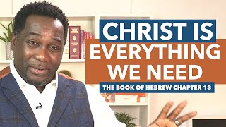 Christ Is Everything We Need (Hebrews 13) by Pastor King James