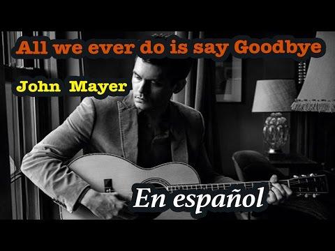 All we ever do is say goodbye - JOHN MAYER En español