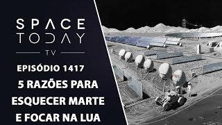 5 Razões Para Esquecer Marte e Focar na Lua - Space Today TV Ep.1417