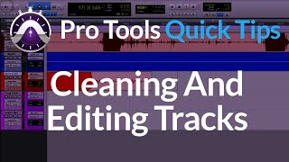 Pro Tools: Cleaning and Editing Tracks