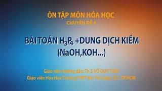 [ÔN THI THPT QUỐC GIA 2019] MÔN HÓA: Chuyên đề 4 - Bài toán H3P4 + dung dịch kiềm