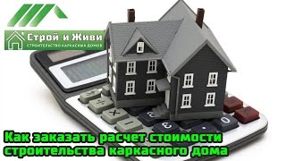 Как заказать расчет стоимости строительства каркасного дома на проекте