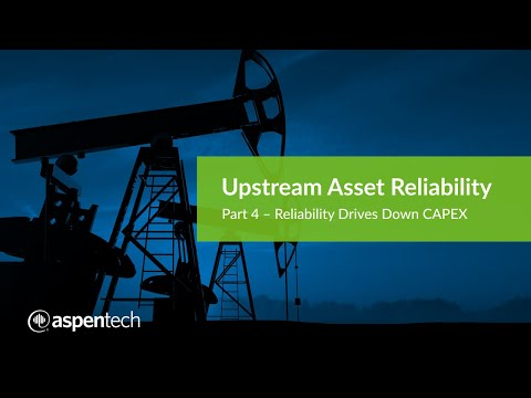 Upstream Asset Reliability Part 4 - Reliability Drives Down CAPEX