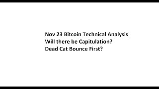 Nov 23 Bitcoin Technical Analysis - Will there be Capitulation? Dead Cat Bounce First?