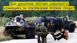 Как десантник проучил албанского командира за оскорбление русских солдат