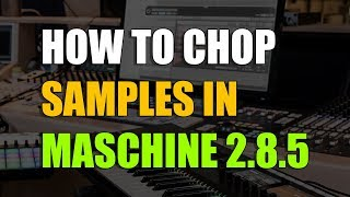 HOW TO CHOP SAMPLES ON MASCHINE 2 8 5