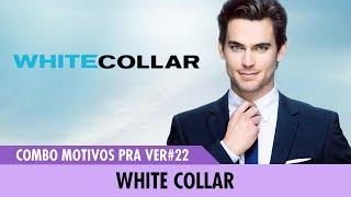 MOTIVOS PRA VER#22 - WHITE COLLAR