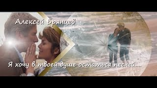 Алексей Брянцев  * Я хочу в твоей душе  остаться песней*
