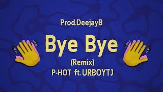 Bye Bye (Remix) - P-HOT ft. UrboyTJ - Prod.DeejayB [Official lyric]